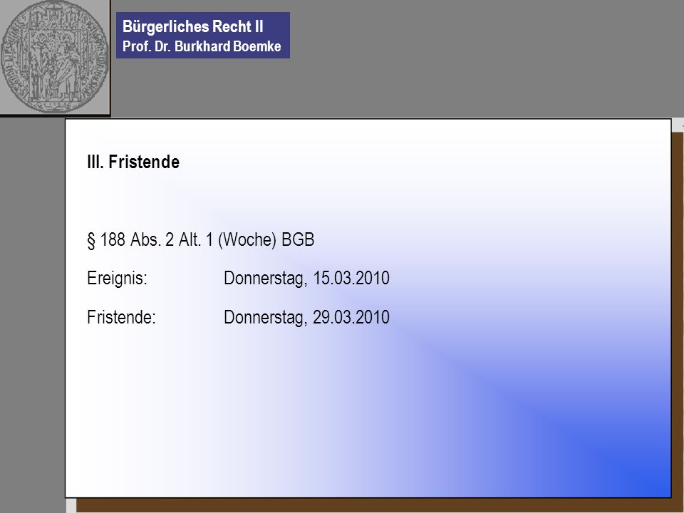 Bürgerliches Recht II Prof. Dr. Burkhard Boemke III. Fristende § 188 Abs. 2 Alt. 1 (Woche) BGB Ereignis: Donnerstag, 15.03.2010 Fristende: Donnerstag,