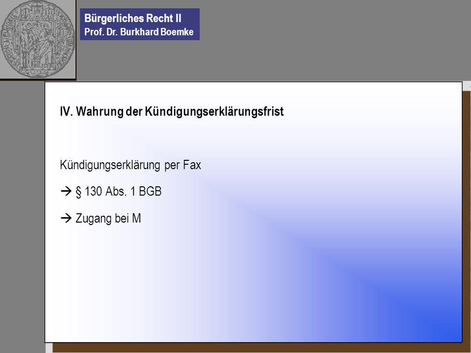 Bürgerliches Recht II Prof. Dr. Burkhard Boemke IV. Wahrung der Kündigungserklärungsfrist Kündigungserklärung per Fax § 130 Abs. 1 BGB Zugang bei M