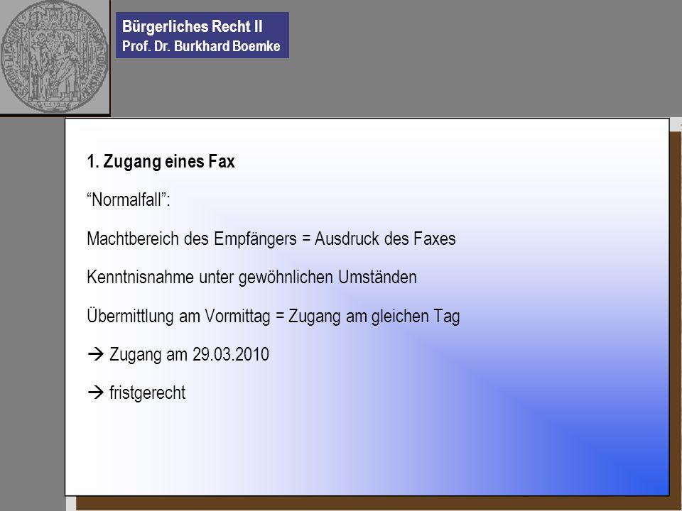 Bürgerliches Recht II Prof. Dr. Burkhard Boemke 1. Zugang eines Fax Normalfall: Machtbereich des Empfängers = Ausdruck des Faxes Kenntnisnahme unter g