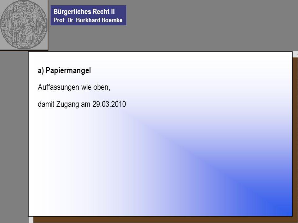 Bürgerliches Recht II Prof. Dr. Burkhard Boemke a) Papiermangel Auffassungen wie oben, damit Zugang am 29.03.2010