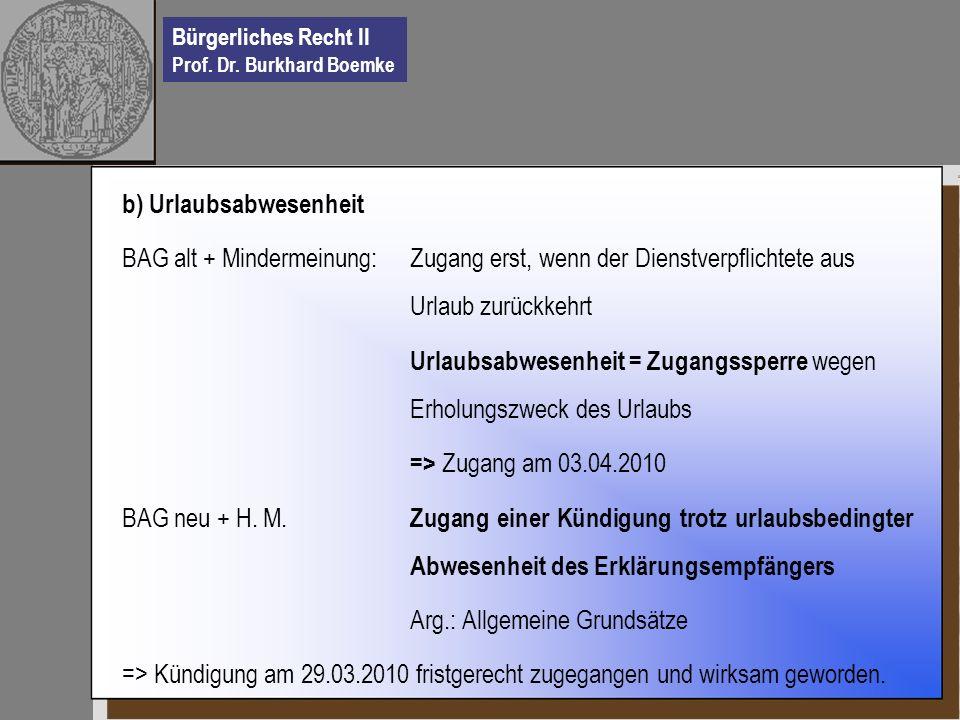 Bürgerliches Recht II Prof. Dr. Burkhard Boemke b) Urlaubsabwesenheit BAG alt + Mindermeinung: Zugang erst, wenn der Dienstverpflichtete aus Urlaub zu