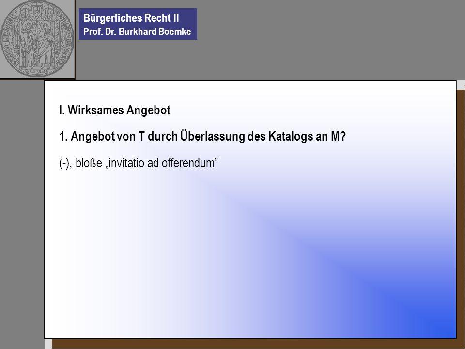 Bürgerliches Recht II Prof. Dr. Burkhard Boemke I. Wirksames Angebot 1. Angebot von T durch Überlassung des Katalogs an M? (-), bloße invitatio ad off