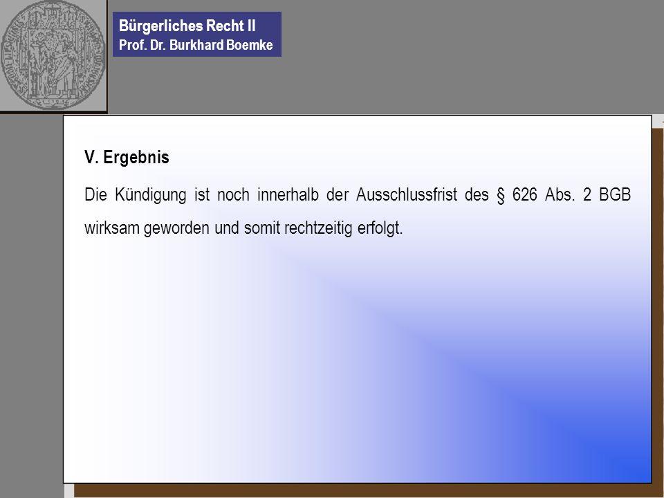 Bürgerliches Recht II Prof. Dr. Burkhard Boemke V. Ergebnis Die Kündigung ist noch innerhalb der Ausschlussfrist des § 626 Abs. 2 BGB wirksam geworden