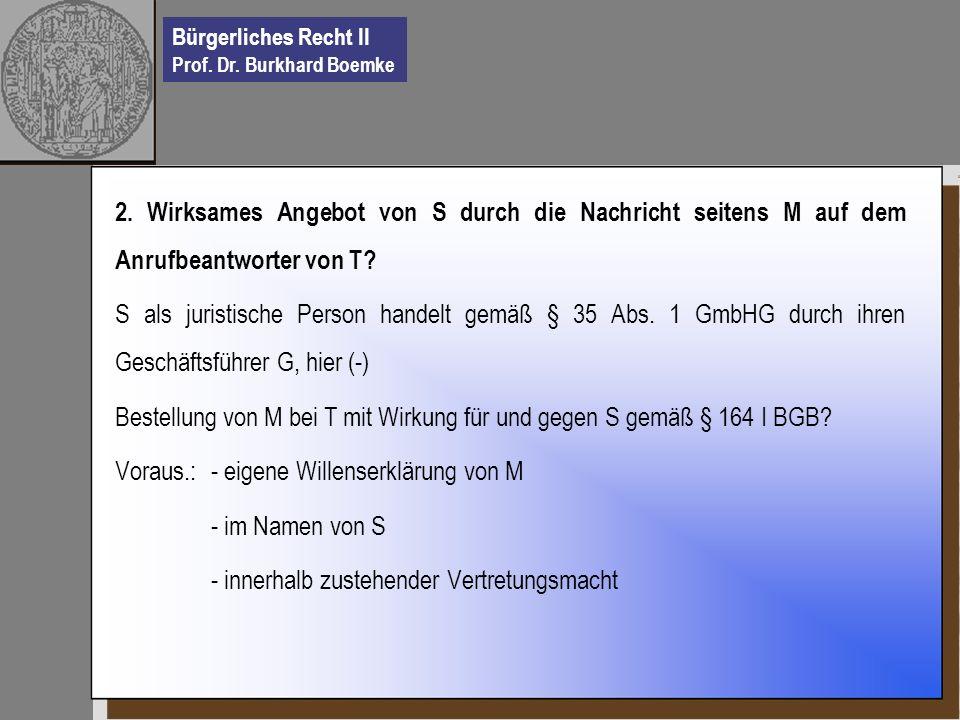 Bürgerliches Recht II Prof. Dr. Burkhard Boemke 2. Wirksames Angebot von S durch die Nachricht seitens M auf dem Anrufbeantworter von T? S als juristi