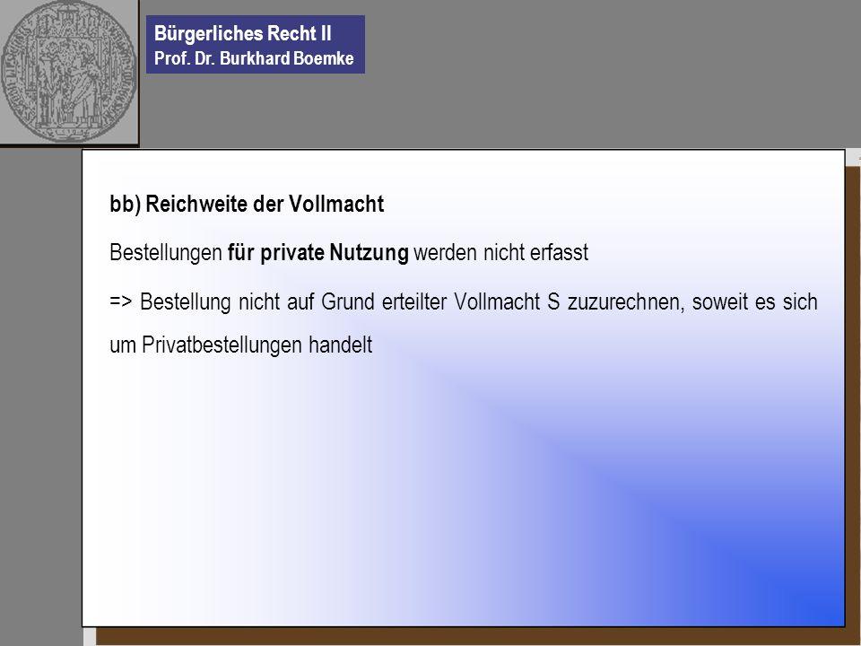 Bürgerliches Recht II Prof. Dr. Burkhard Boemke bb) Reichweite der Vollmacht Bestellungen für private Nutzung werden nicht erfasst => Bestellung nicht