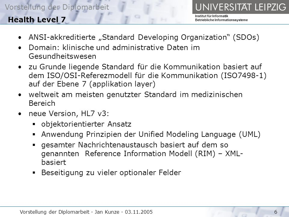 Vorstellung der Diplomarbeit Institut für Informatik Betriebliche Informationssysteme Vorstellung der Diplomarbeit - Jan Kunze - 03.11.20056 ANSI-akkreditierte Standard Developing Organization (SDOs) Domain: klinische und administrative Daten im Gesundheitswesen zu Grunde liegende Standard für die Kommunikation basiert auf dem ISO/OSI-Referezmodell für die Kommunikation (ISO7498-1) auf der Ebene 7 (applikation layer) weltweit am meisten genutzter Standard im medizinischen Bereich neue Version, HL7 v3: objektorientierter Ansatz Anwendung Prinzipien der Unified Modeling Language (UML) gesamter Nachrichtenaustausch basiert auf dem so genannten Reference Information Modell (RIM) – XML- basiert Beseitigung zu vieler optionaler Felder Health Level 7