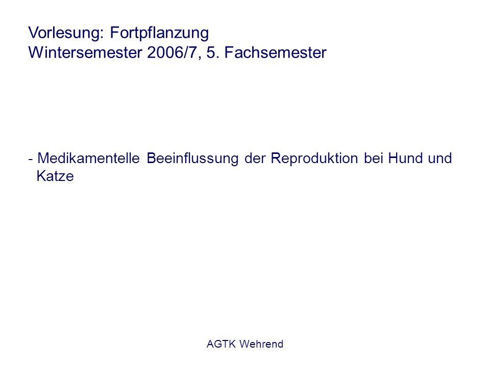AGTK Wehrend Vorlesung: Fortpflanzung Wintersemester 2006/7, 5. Fachsemester - Medikamentelle Beeinflussung der Reproduktion bei Hund und Katze