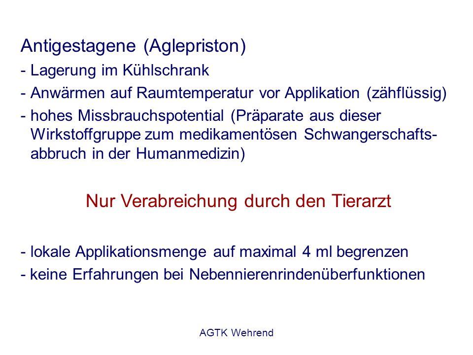 AGTK Wehrend Antigestagene (Aglepriston) -Lagerung im Kühlschrank -Anwärmen auf Raumtemperatur vor Applikation (zähflüssig) -hohes Missbrauchspotentia