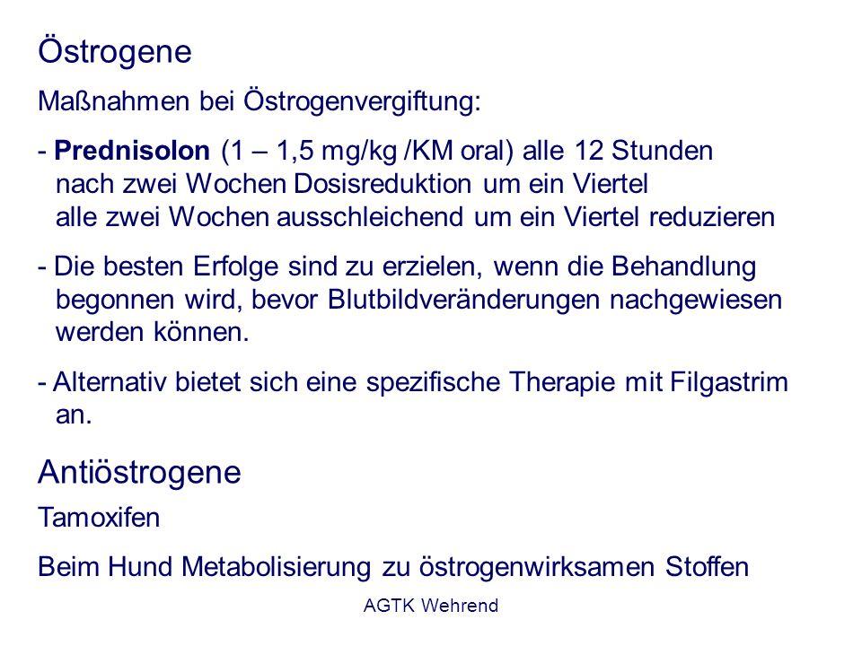 AGTK Wehrend Östrogene Maßnahmen bei Östrogenvergiftung: - Prednisolon (1 – 1,5 mg/kg /KM oral) alle 12 Stunden nach zwei Wochen Dosisreduktion um ein