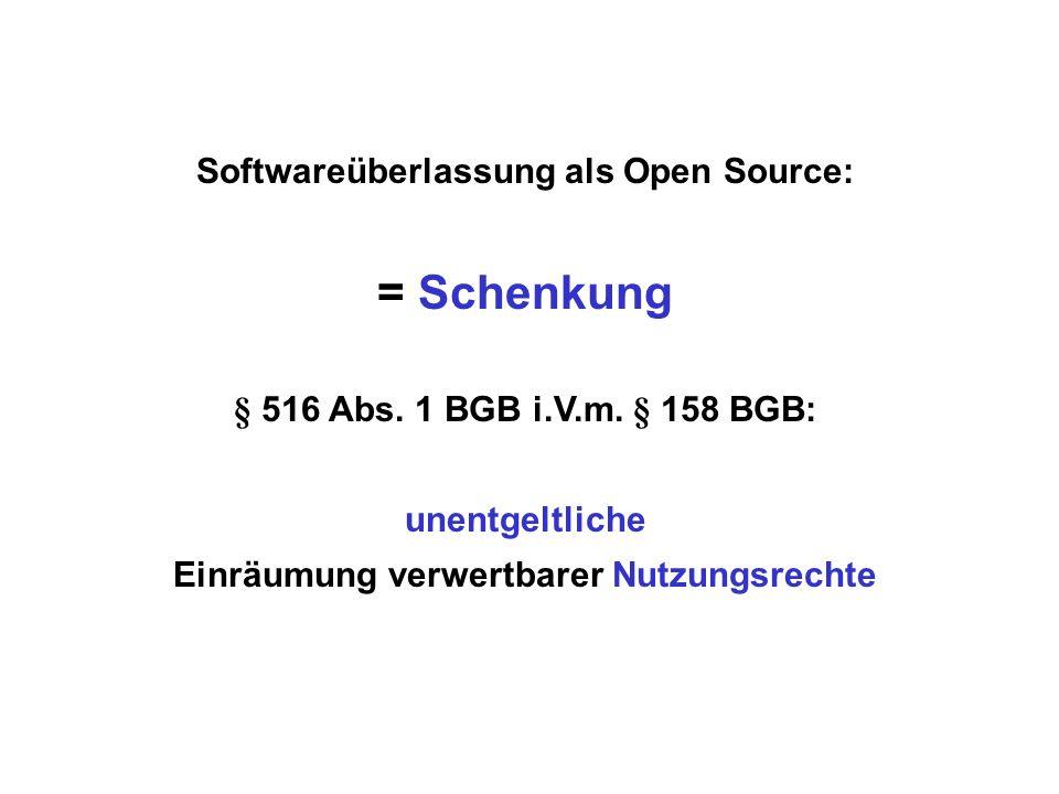 Softwareüberlassung als Open Source: = Schenkung § 516 Abs. 1 BGB i.V.m. § 158 BGB: unentgeltliche Einräumung verwertbarer Nutzungsrechte