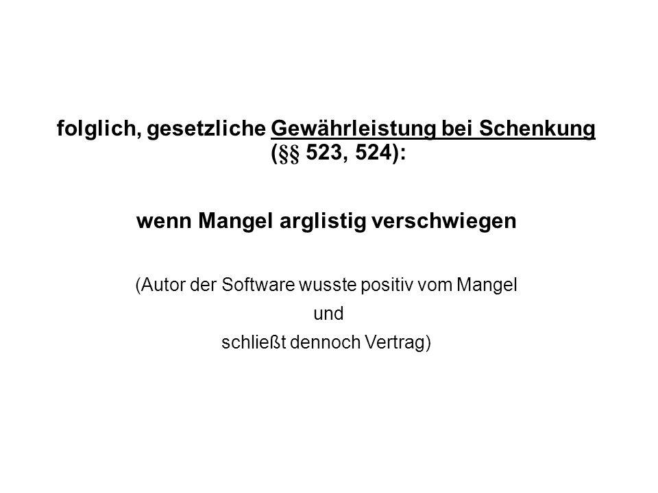 folglich, gesetzliche Gewährleistung bei Schenkung (§§ 523, 524): wenn Mangel arglistig verschwiegen (Autor der Software wusste positiv vom Mangel und