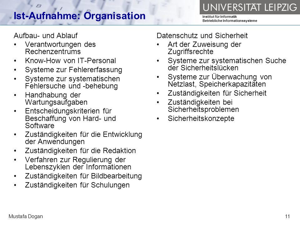 Institut für Informatik Betriebliche Informationssysteme Mustafa Dogan11 Ist-Aufnahme: Organisation Aufbau- und Ablauf Verantwortungen des Rechenzentr