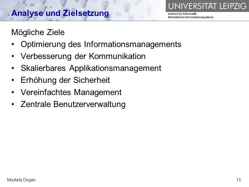 Institut für Informatik Betriebliche Informationssysteme Mustafa Dogan15 Analyse und Zielsetzung Mögliche Ziele Optimierung des Informationsmanagement
