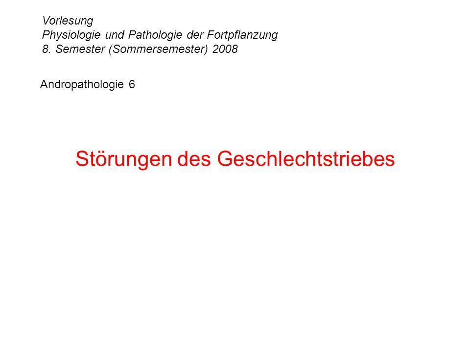 Andropathologie 6 Störungen des Geschlechtstriebes Vorlesung Physiologie und Pathologie der Fortpflanzung 8. Semester (Sommersemester) 2008