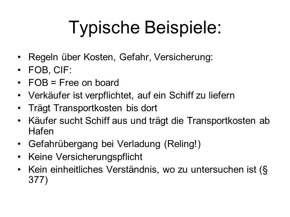 Typische Beispiele: Regeln über Kosten, Gefahr, Versicherung: FOB, CIF: FOB = Free on board Verkäufer ist verpflichtet, auf ein Schiff zu liefern Träg