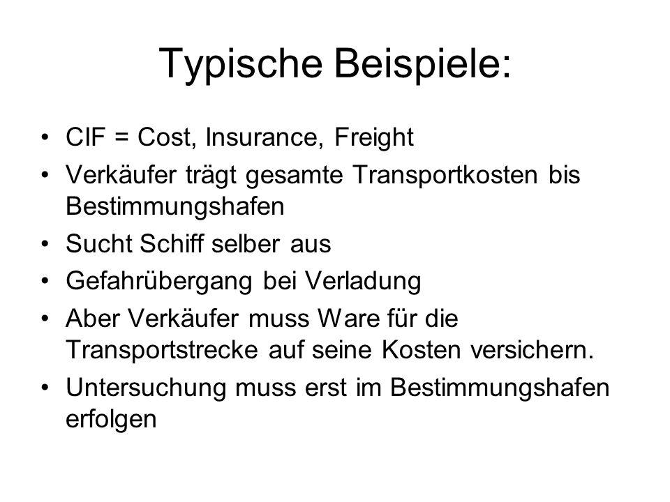 Typische Beispiele: CIF = Cost, Insurance, Freight Verkäufer trägt gesamte Transportkosten bis Bestimmungshafen Sucht Schiff selber aus Gefahrübergang