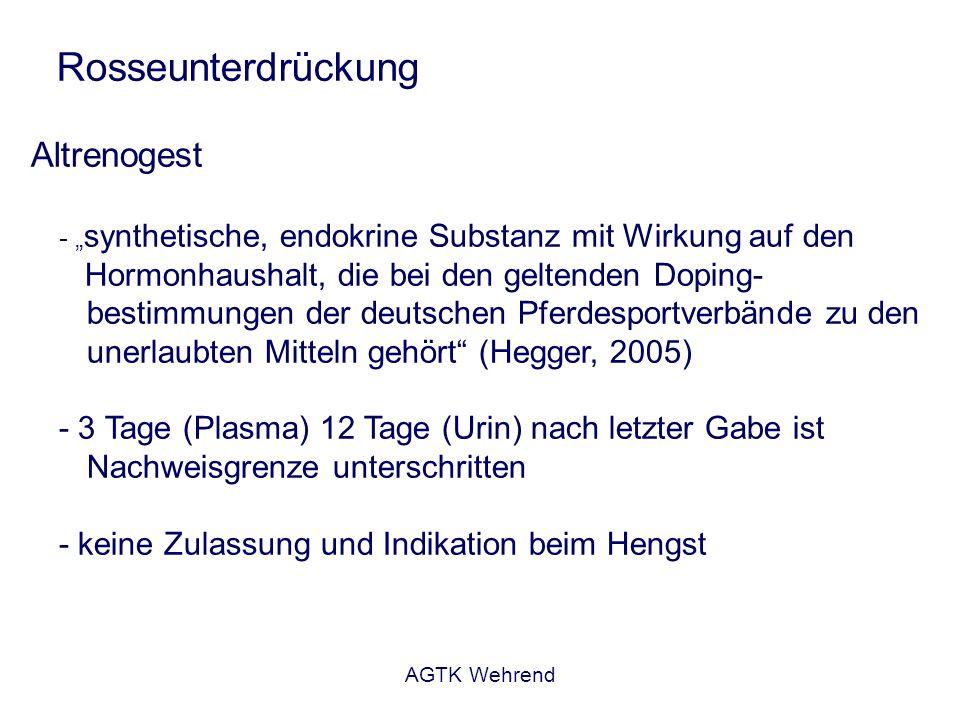 AGTK Wehrend Rosseunterdrückung Altrenogest - synthetische, endokrine Substanz mit Wirkung auf den Hormonhaushalt, die bei den geltenden Doping- bestimmungen der deutschen Pferdesportverbände zu den unerlaubten Mitteln gehört (Hegger, 2005) - 3 Tage (Plasma) 12 Tage (Urin) nach letzter Gabe ist Nachweisgrenze unterschritten - keine Zulassung und Indikation beim Hengst