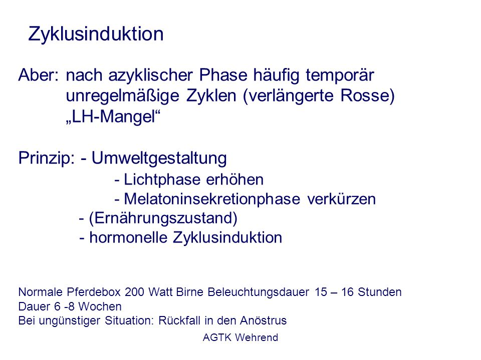 AGTK Wehrend Zyklusinduktion Aber: nach azyklischer Phase häufig temporär unregelmäßige Zyklen (verlängerte Rosse) LH-Mangel Prinzip: - Umweltgestaltung - Lichtphase erhöhen - Melatoninsekretionphase verkürzen - (Ernährungszustand) - hormonelle Zyklusinduktion Normale Pferdebox 200 Watt Birne Beleuchtungsdauer 15 – 16 Stunden Dauer 6 -8 Wochen Bei ungünstiger Situation: Rückfall in den Anöstrus