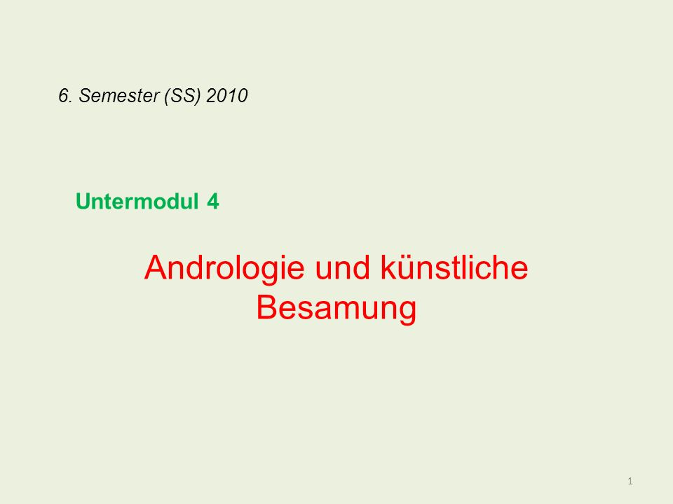 6. Semester (SS) 2010 Andrologie und künstliche Besamung 1 Untermodul 4