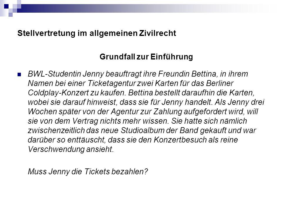 Stellvertretung im allgemeinen Zivilrecht Grundfall zur Einführung BWL-Studentin Jenny beauftragt ihre Freundin Bettina, in ihrem Namen bei einer Tick
