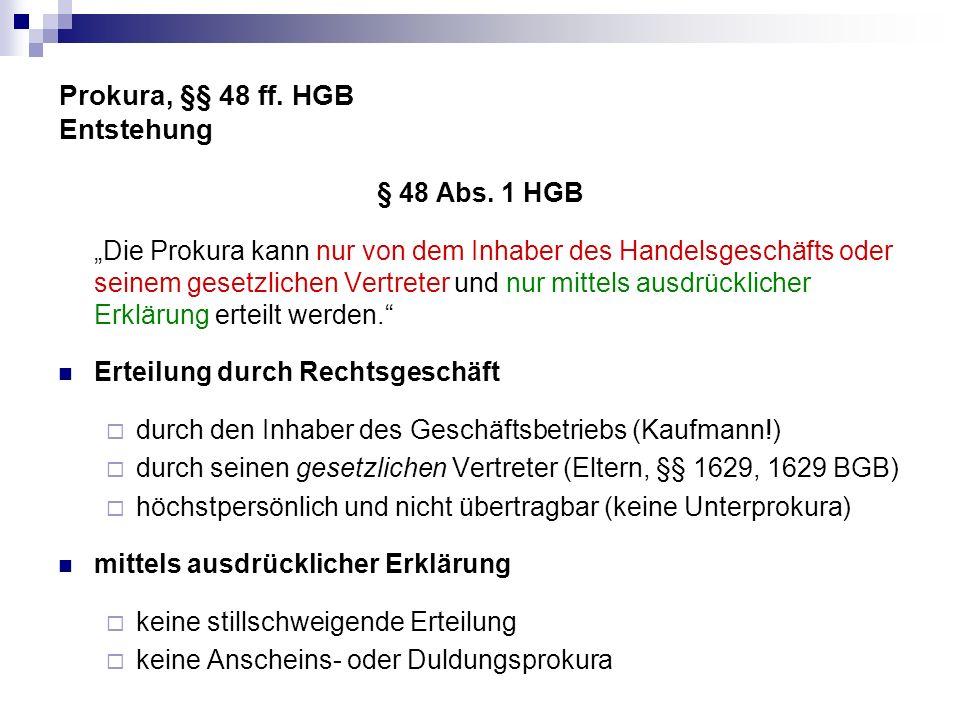Prokura, §§ 48 ff. HGB Entstehung § 48 Abs. 1 HGB Die Prokura kann nur von dem Inhaber des Handelsgeschäfts oder seinem gesetzlichen Vertreter und nur