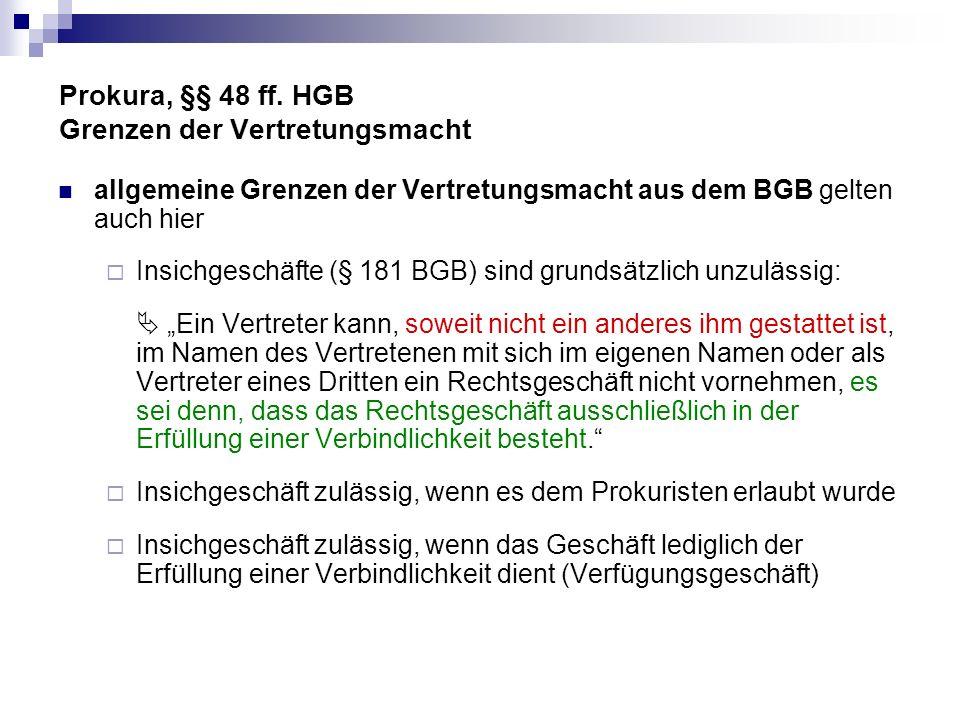 Prokura, §§ 48 ff. HGB Grenzen der Vertretungsmacht allgemeine Grenzen der Vertretungsmacht aus dem BGB gelten auch hier Insichgeschäfte (§ 181 BGB) s
