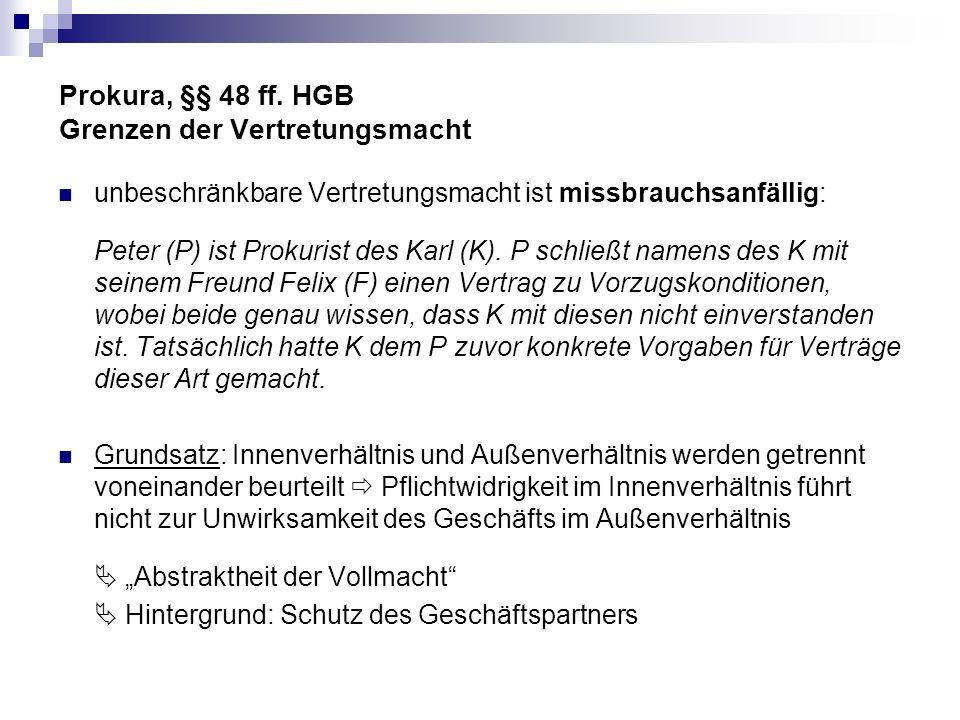 Prokura, §§ 48 ff. HGB Grenzen der Vertretungsmacht unbeschränkbare Vertretungsmacht ist missbrauchsanfällig: Peter (P) ist Prokurist des Karl (K). P