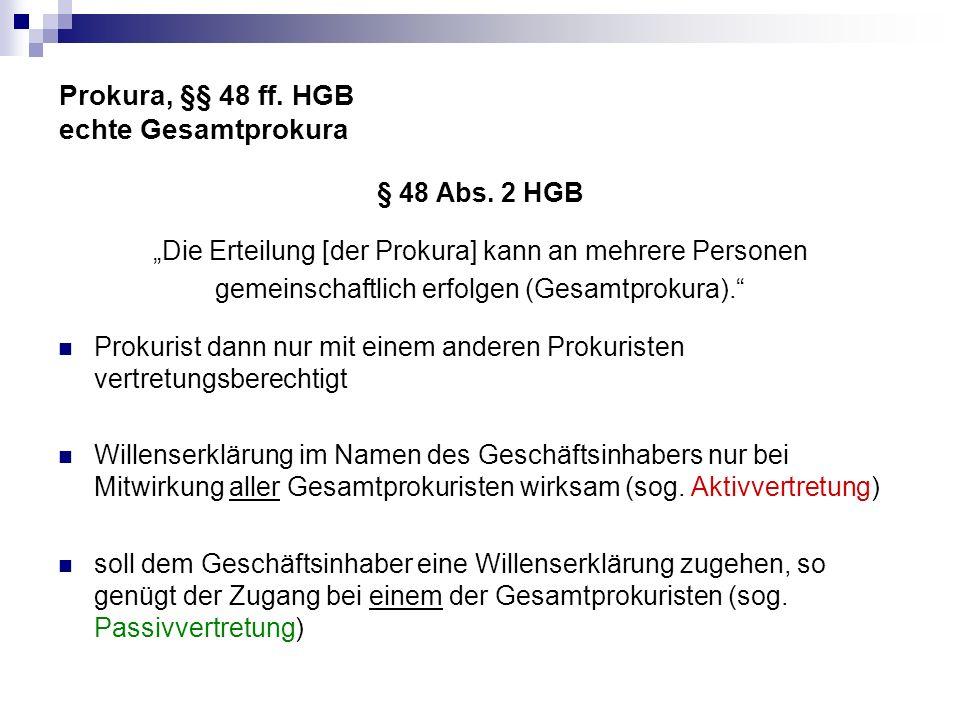 Prokura, §§ 48 ff. HGB echte Gesamtprokura § 48 Abs. 2 HGB Die Erteilung [der Prokura] kann an mehrere Personen gemeinschaftlich erfolgen (Gesamtproku