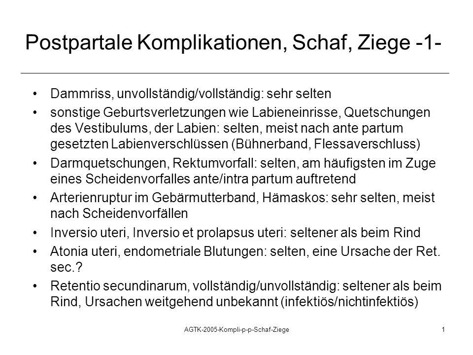 AGTK-2005-Kompli-p-p-Schaf-Ziege1 Postpartale Komplikationen, Schaf, Ziege -1- Dammriss, unvollständig/vollständig: sehr selten sonstige Geburtsverletzungen wie Labieneinrisse, Quetschungen des Vestibulums, der Labien: selten, meist nach ante partum gesetzten Labienverschlüssen (Bühnerband, Flessaverschluss) Darmquetschungen, Rektumvorfall: selten, am häufigsten im Zuge eines Scheidenvorfalles ante/intra partum auftretend Arterienruptur im Gebärmutterband, Hämaskos: sehr selten, meist nach Scheidenvorfällen Inversio uteri, Inversio et prolapsus uteri: seltener als beim Rind Atonia uteri, endometriale Blutungen: selten, eine Ursache der Ret.