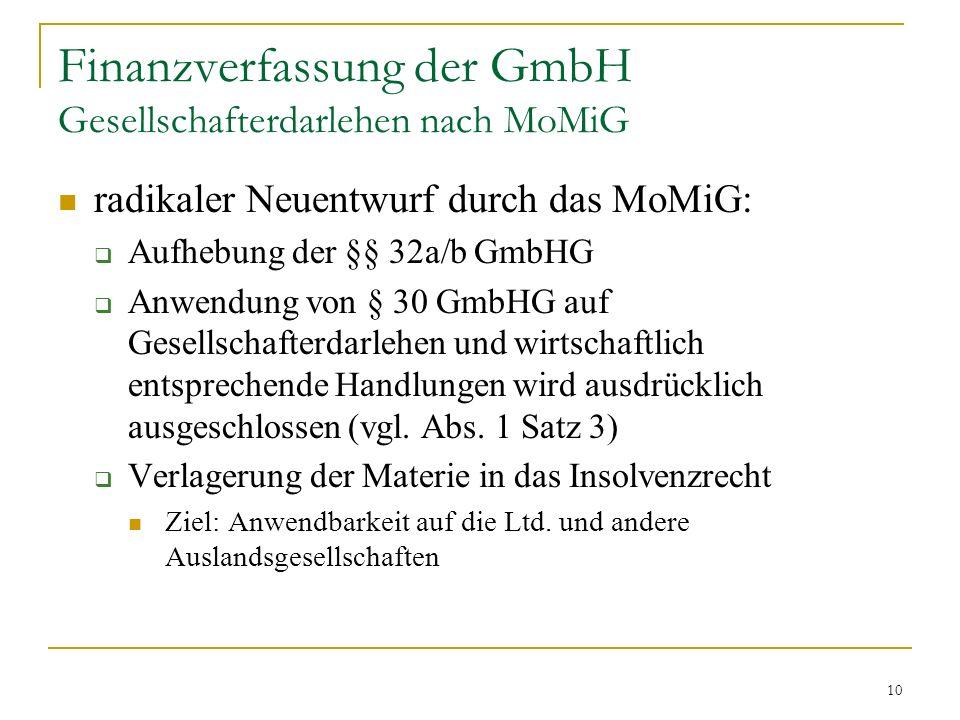 10 Finanzverfassung der GmbH Gesellschafterdarlehen nach MoMiG radikaler Neuentwurf durch das MoMiG: Aufhebung der §§ 32a/b GmbHG Anwendung von § 30 GmbHG auf Gesellschafterdarlehen und wirtschaftlich entsprechende Handlungen wird ausdrücklich ausgeschlossen (vgl.