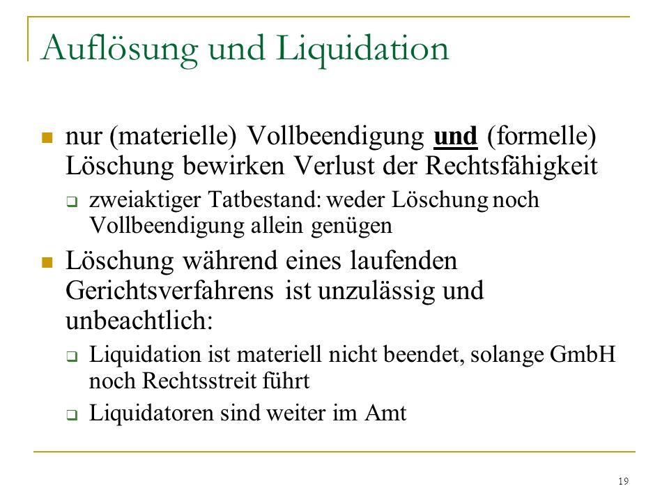 19 Auflösung und Liquidation nur (materielle) Vollbeendigung und (formelle) Löschung bewirken Verlust der Rechtsfähigkeit zweiaktiger Tatbestand: weder Löschung noch Vollbeendigung allein genügen Löschung während eines laufenden Gerichtsverfahrens ist unzulässig und unbeachtlich: Liquidation ist materiell nicht beendet, solange GmbH noch Rechtsstreit führt Liquidatoren sind weiter im Amt
