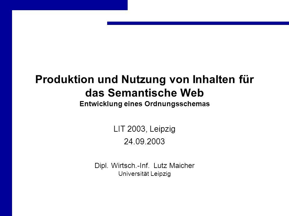 Produktion und Nutzung von Inhalten für das Semantische Web Entwicklung eines Ordnungsschemas LIT 2003, Leipzig 24.09.2003 Dipl.