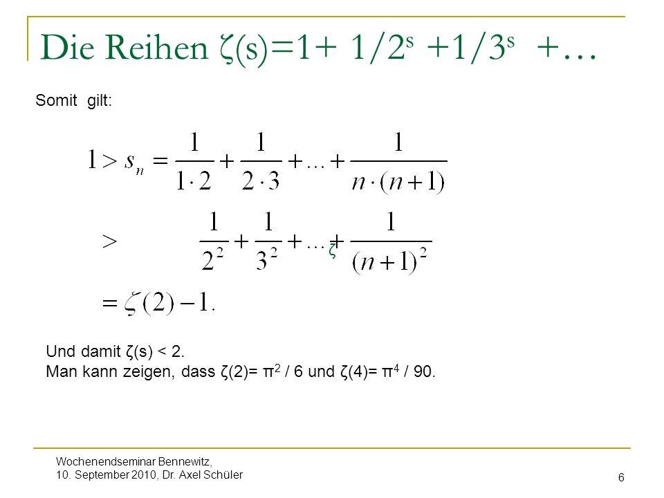 Wochenendseminar Bennewitz, 10. September 2010, Dr. Axel Schüler 6 Die Reihen ζ(s)=1+ 1/2 s +1/3 s +… Somit gilt: ζ Und damit ζ(s) < 2. Man kann zeige