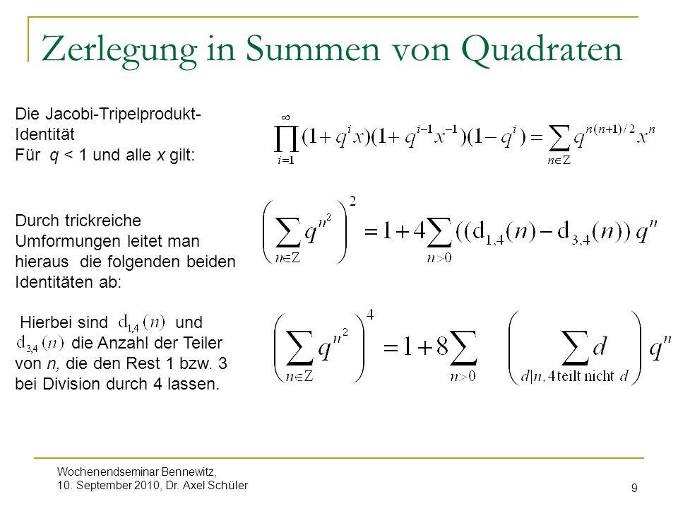 Wochenendseminar Bennewitz, 10. September 2010, Dr. Axel Schüler 9 Zerlegung in Summen von Quadraten Die Jacobi-Tripelprodukt- Identität Für q < 1 und