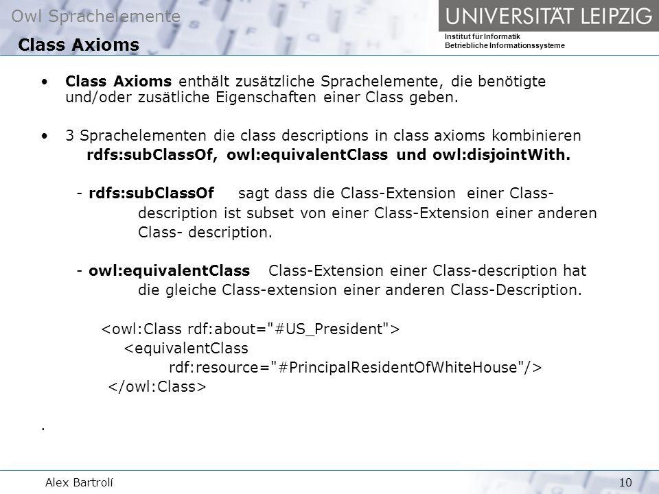 Owl Sprachelemente Institut für Informatik Betriebliche Informationssysteme Alex Bartrolí10 Class Axioms enthält zusätzliche Sprachelemente, die benötigte und/oder zusätliche Eigenschaften einer Class geben.