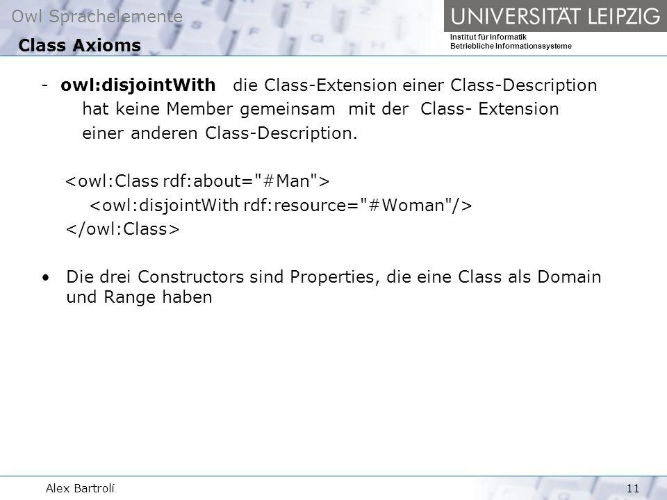 Owl Sprachelemente Institut für Informatik Betriebliche Informationssysteme Alex Bartrolí11 - owl:disjointWith die Class-Extension einer Class-Description hat keine Member gemeinsam mit der Class- Extension einer anderen Class-Description.