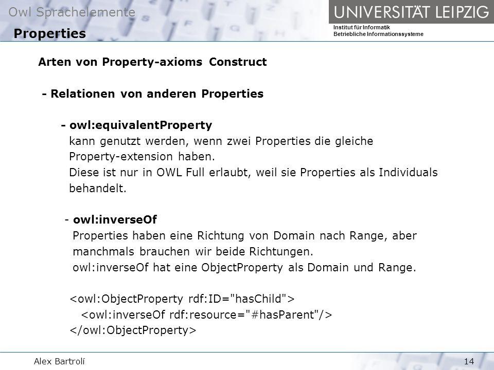 Owl Sprachelemente Institut für Informatik Betriebliche Informationssysteme Alex Bartrolí14 Arten von Property-axioms Construct - Relationen von anderen Properties - owl:equivalentProperty kann genutzt werden, wenn zwei Properties die gleiche Property-extension haben.