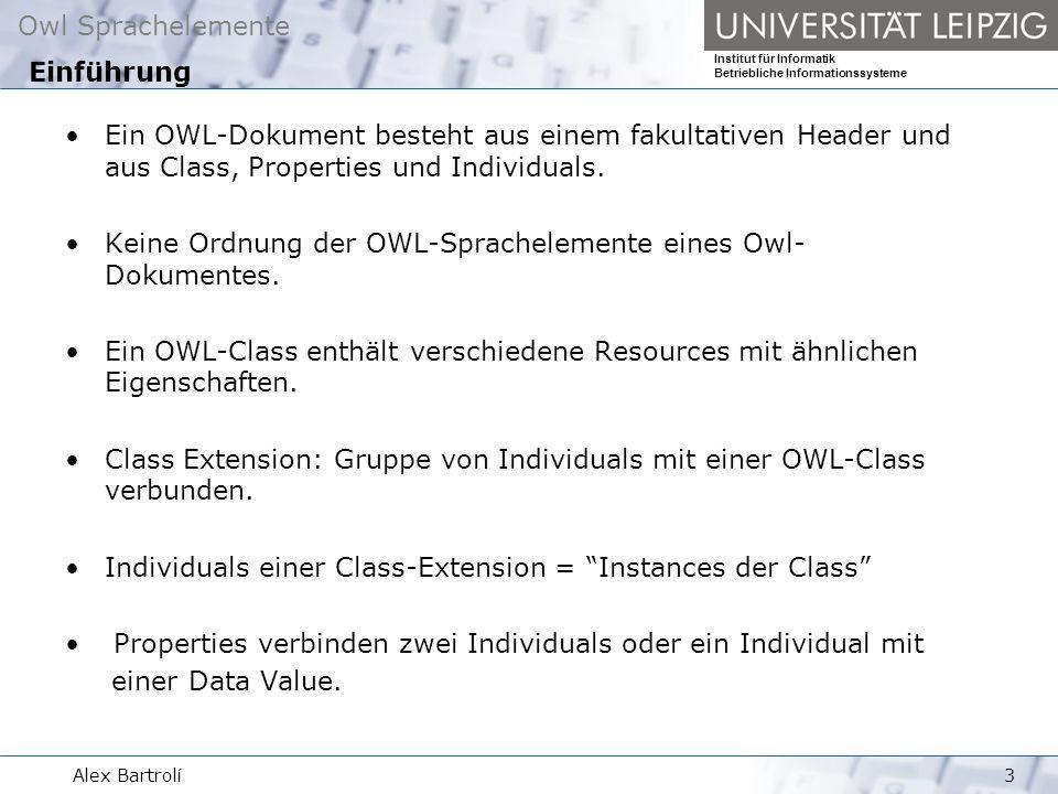 Owl Sprachelemente Institut für Informatik Betriebliche Informationssysteme Alex Bartrolí3 Ein OWL-Dokument besteht aus einem fakultativen Header und aus Class, Properties und Individuals.