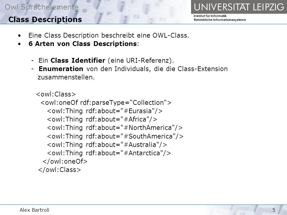 Owl Sprachelemente Institut für Informatik Betriebliche Informationssysteme Alex Bartrolí6 6 Arten von Class Descriptions: - Intersection oder Union von 2 oder mehreren Class description.