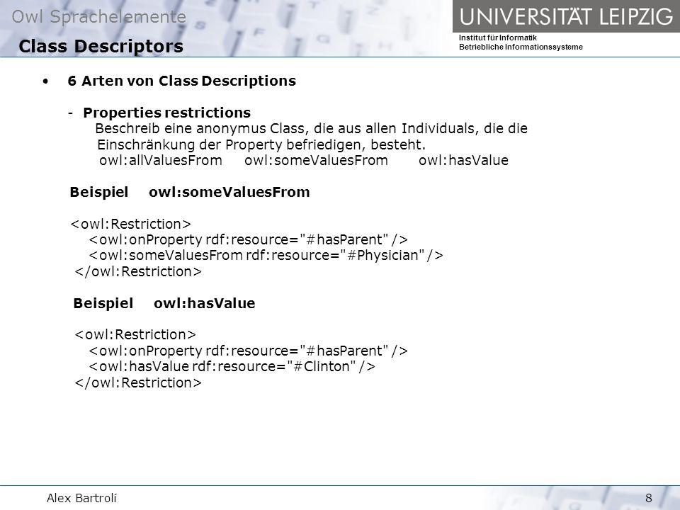 Owl Sprachelemente Institut für Informatik Betriebliche Informationssysteme Alex Bartrolí8 6 Arten von Class Descriptions - Properties restrictions Beschreib eine anonymus Class, die aus allen Individuals, die die Einschränkung der Property befriedigen, besteht.
