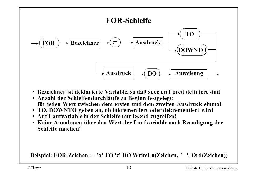 G.Heyer Digitale Informationsverarbeitung 10 FOR-Schleife Bezeichner Ausdruck FOR := Anweisung DO TO DOWNTO Ausdruck Bezeichner ist deklarierte Variab