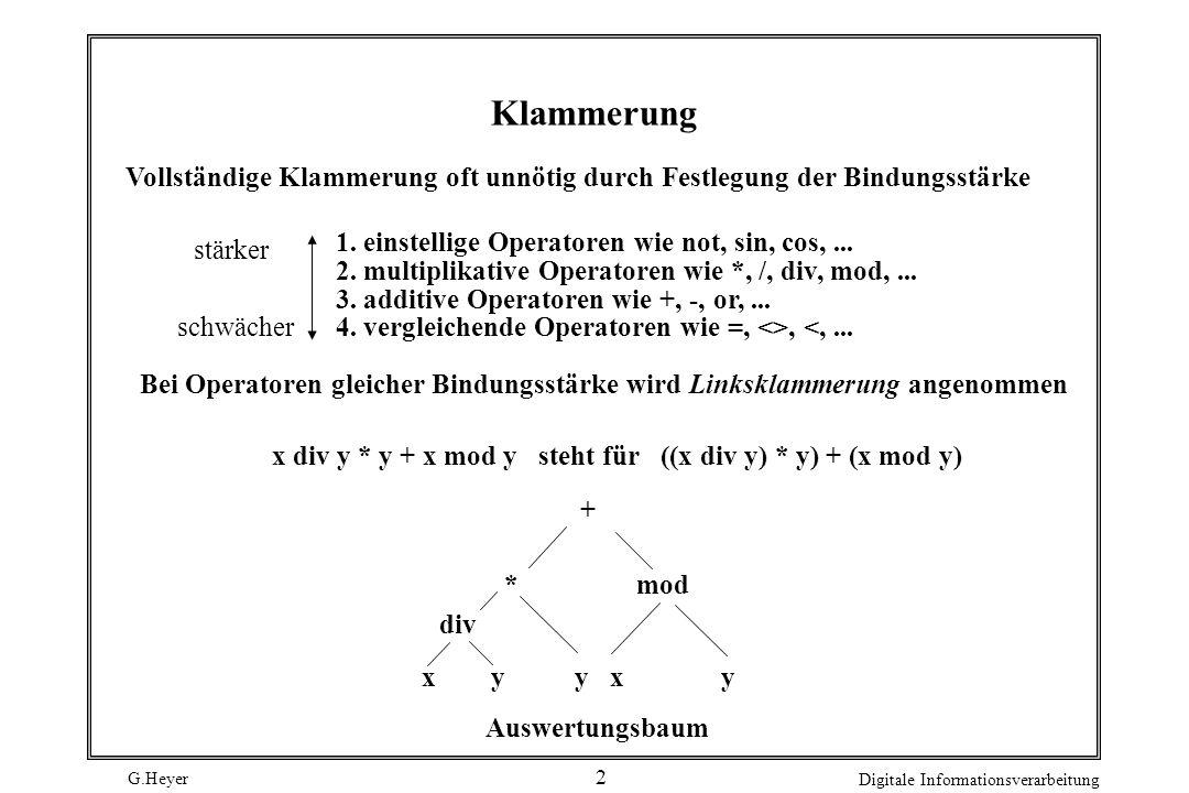 G.Heyer Digitale Informationsverarbeitung 2 Klammerung Vollständige Klammerung oft unnötig durch Festlegung der Bindungsstärke 1. einstellige Operator