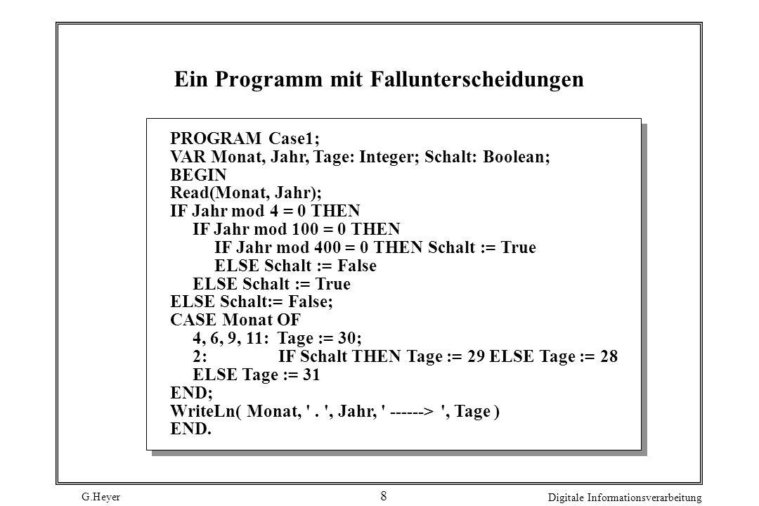 G.Heyer Digitale Informationsverarbeitung 8 Ein Programm mit Fallunterscheidungen PROGRAM Case1; VAR Monat, Jahr, Tage: Integer; Schalt: Boolean; BEGI