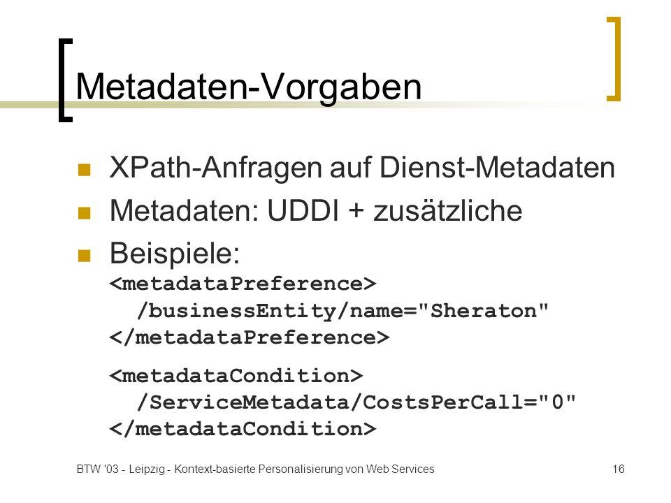 BTW '03 - Leipzig - Kontext-basierte Personalisierung von Web Services16 Metadaten-Vorgaben XPath-Anfragen auf Dienst-Metadaten Metadaten: UDDI + zusä