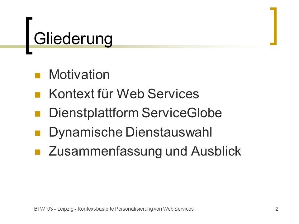 BTW 03 - Leipzig - Kontext-basierte Personalisierung von Web Services13 Dynamische Dienstauswahl UDDI: Zuordnung von Diensten zu tModels (Beschreibung der Funktionalität und der Schnittstelle) Aufruf eines tModels anstatt Aufruf eines Dienstes Beeinflussung von Auswahl und Aufruf durch Vorgaben