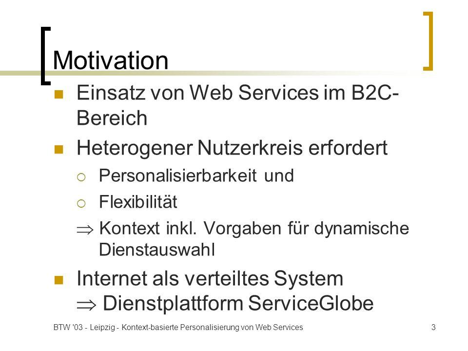 BTW 03 - Leipzig - Kontext-basierte Personalisierung von Web Services4 Kontext für Web Services Informationen für einen Web Service, um Benutzern eine angepasste und personalisierte Version seiner selbst zur Verfügung zu stellen Auswertung erfolgt automatisch, soweit möglich Übertragung im SOAP-Header Verwendung ist optional