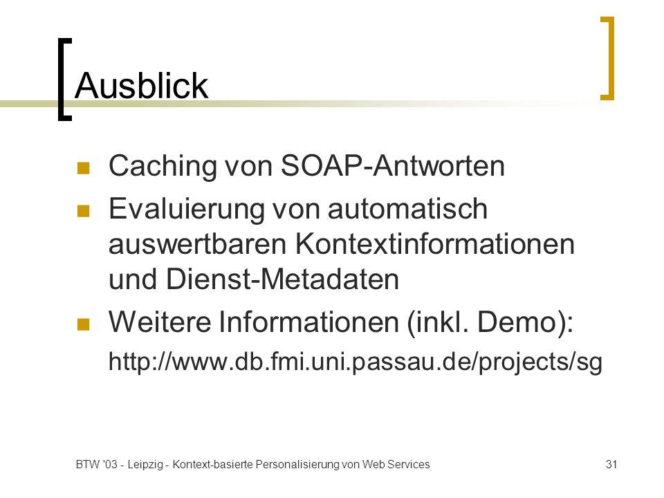 BTW '03 - Leipzig - Kontext-basierte Personalisierung von Web Services31 Ausblick Caching von SOAP-Antworten Evaluierung von automatisch auswertbaren
