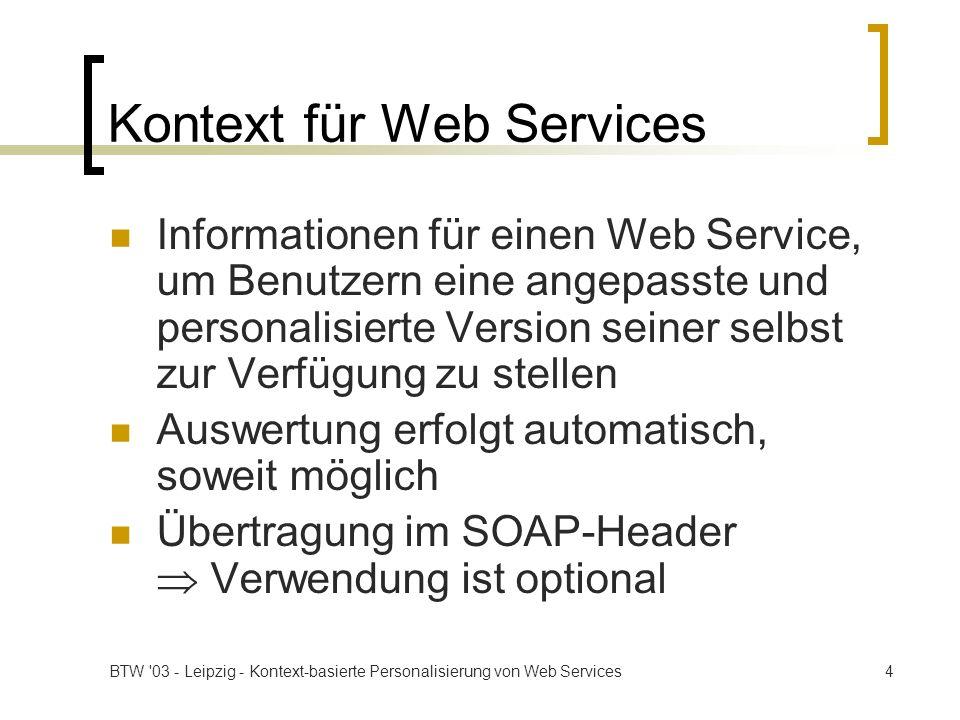 BTW 03 - Leipzig - Kontext-basierte Personalisierung von Web Services5 Kontextinformationen Kontaktinformationen: Name, Adresse, Email, … Klienteninformationen: Hard-/Software, Standort, … Vorgaben für die dynamische Dienstauswahl