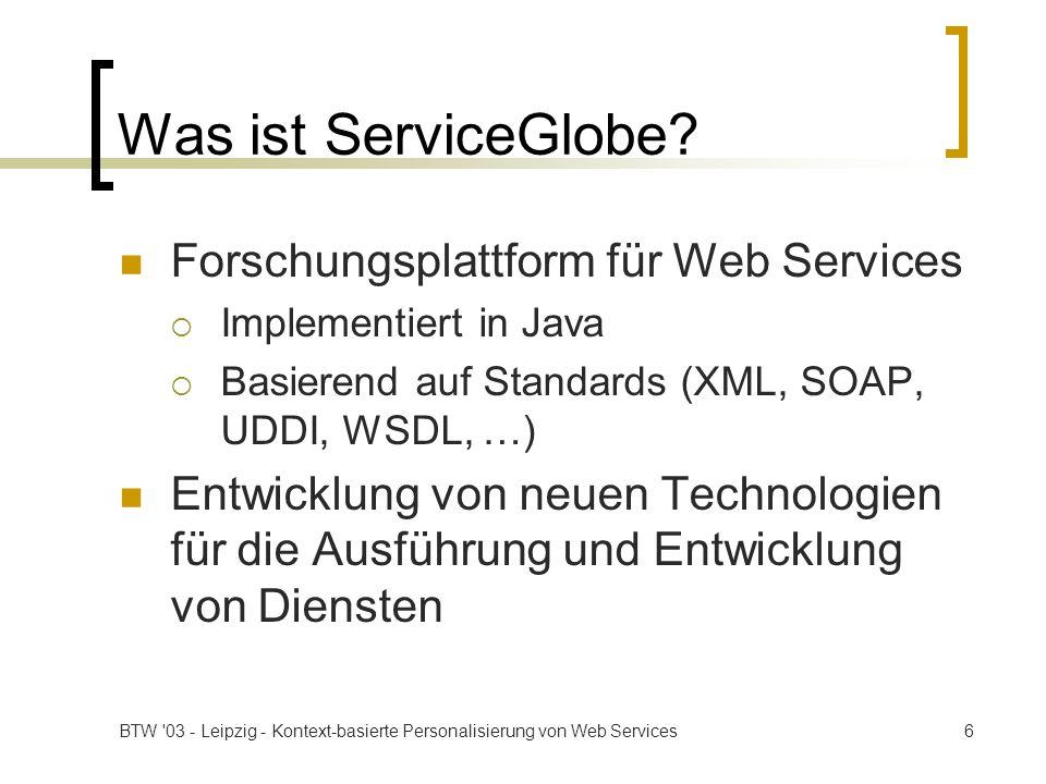 BTW 03 - Leipzig - Kontext-basierte Personalisierung von Web Services7 Eigenschaften von ServiceGlobe Dienste sind mobiler Code Laden des Codes von Diensten zur Laufzeit Verteilung von Diensten Runtime Service Loading Sicherheitssystem Transaktionssystem Lastbalancierung und automatische Dienstreplikation