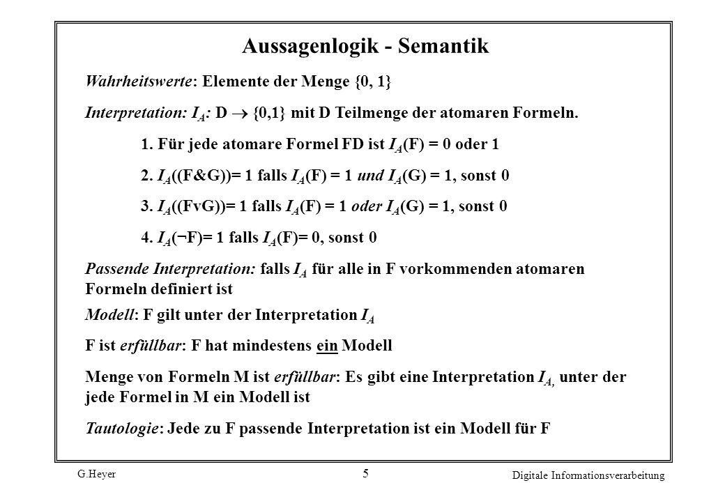 G.Heyer Digitale Informationsverarbeitung 4 Axiomensystem für Aussagenlogik (A1) (A (B A)) (A2) ((A (B C)) ((A B) (A C))) (A3) (( B A) (( B A) B)) Inf